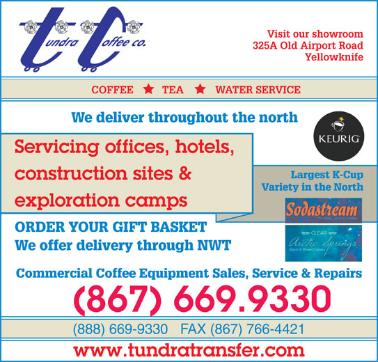 Tundra Transfer Ltd (867-669-9330) - Display Ad - Visit our showroom 325A Old Airport Road Yellowknife COFFEE          TEA           WATER SERVICE We deliver throughout the north Servicing offices, hotels, Visit Our Showroom Largest K-Cup construction sites & At 325A Old Airport Road Variety in the North exploration camps ORDER YOUR GIFT BASKET We offer delivery through NWT Commercial Coffee Equipment Sales, Service & Repairs (867) 669.9330 (888) 669-9330FAX (867) 766-4421 www.tundratransfer.com