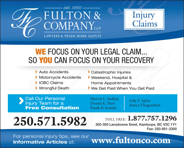 Fulton & Company LLP (1-877-385-8665) - Display Ad - www.fultonco.com Weekend, Hospital & Mervin L. Sadden Ayla T. Salyn Dennis K. Hori Injury Team for a Jessica Vliegenthart Frank R. Scordo Free Consultation TOLL FREE: 1.877.757.1296 250.571.5982 For personal injury tips, see our 300-350 Lansdowne Sreet, Kamloops, BC V2C 1Y1 Fax: 250-851-2300 Informative Articles at: Injury Claims WE FOCUS ON YOUR LEGAL CLAIM... SO YOU CAN FOCUS ON YOUR RECOVERY Auto Accidents Catastrophic Injuries ICBC Claims Home Appointments Wrongful Death We Get Paid When You Get Paid Call Our Personal Weekend, Hospital & Mervin L. Sadden Ayla T. Salyn Dennis K. Hori Injury Team for a Jessica Vliegenthart Motorcycle Accidents Free Consultation Frank R. Scordo TOLL FREE: 1.877.757.1296 250.571.5982 300-350 Lansdowne Sreet, Kamloops, BC V2C 1Y1 Fax: 250-851-2300 For personal injury tips, see our www.fultonco.com Informative Articles ICBC Claims Home Appointments Wrongful Death We Get Paid When You Get Paid Call Our Personal at: Injury Claims WE FOCUS ON YOUR LEGAL CLAIM... SO YOU CAN FOCUS ON YOUR RECOVERY Auto Accidents Catastrophic Injuries Motorcycle Accidents