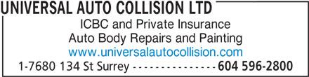 Universal Auto Collision Ltd (604-596-2800) - Display Ad - UNIVERSAL AUTO COLLISION LTD ICBC and Private Insurance Auto Body Repairs and Painting www.universalautocollision.com 1-7680 134 St Surrey --------------- 604 596-2800