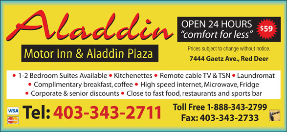 Aladdin Motor Inn (403-343-2711) - Display Ad - OPEN 24 HOURS 59 comfort for less Aladdin Prices subject to change without notice. Motor Inn & Aladdin Plaza 7444 Gaetz Ave., Red Deer 1-2 Bedroom Suites Available  Kitchenettes Remote cable TV & TSN  Laundromat Complimentary breakfast, coffee High speed internet, Microwave, Fridge Corporate & senior discounts Close to fast food, restaurants and sports bar Toll Free 1-888-343-2799 Tel: 403-343-2711 Fax: 403-343-2733