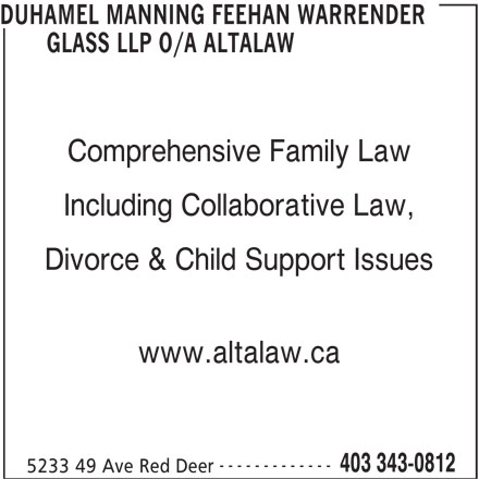 Duhamel Manning Feehan Warrender Glass LLP o/a Altalaw (403-343-0812) - Display Ad - DUHAMEL MANNING FEEHAN WARRENDER GLASS LLP O/A ALTALAW Comprehensive Family Law Divorce & Child Support Issues www.altalaw.ca ------------- 5233 49 Ave Red Deer 403 343-0812 Including Collaborative Law,