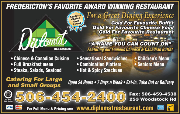 Diplomat Restaurant (506-454-2400) - Annonce illustrée======= - FREDERICTON S FAVORITE AWARD WINNING RESTAURANT For a Great Dining ExperienceF Gold For Favourite Buffet Gold For Favourite Chinese Food Gold For Favourite Restaurant A NAME YOU CAN COUNT ON RESTAURANT Chinese & Canadian Cuisine Sensational Sandwiches Children s Menu Full Breakfast menu Combination Platters Seniors Menu Steaks, Salads, Seafood Hot & Spicy Szechuan Catering For Large Open 24 Hours   7 Days a Week   Eat-In, Take Out or Deliveryp and Small Groupsand Small Groups Fax: 506-459-4538 See MenuSee Menu 253 Woodstock Rd 506-454-2400 Guide Section Section For Full Menu & Pricing seeFor Full Menu & Pricing see www.diplomatrestaurant.comwww.diplomatrestaur