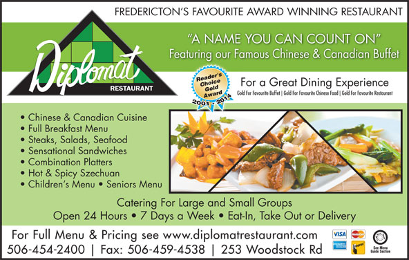 Diplomat Restaurant (506-454-2400) - Annonce illustrée======= - Chi &C di Gold For Favourite Buffet Gold For Favourite Chinese Food Gold For Favourite Restaurant Chinese & Canadian Cuisine Full Breakfast Menu Steaks, Salads, Seafood Sensational Sandwiches Combination Platters Hot & Spicy Szechuan Children s Menu   Seniors Menu Catering For Large and Small Groups Open 24 Hours   7 Days a Week   Eat-In, Take Out or Delivery For Full Menu & Pricing see www.diplomatrestaurant.com 506-454-2400 Fax: 506-459-4538 253 Woodstock Rd Bg For a Great Dining Experience RESTAURANT FREDERICTON S FAVOURITE AWARD WINNING RESTAURANT A NAME YOU CAN COUNT ON Featuring our Famous Chinese & Canadian Buffetti Chi &C di Bg For a Great Dining Experience RESTAURANT Gold For Favourite Buffet Gold For Favourite Chinese Food Gold For Favourite Restaurant Chinese & Canadian Cuisine Full Breakfast Menu Sensational Sandwiches Combination Platters Hot & Spicy Szechuan Children s Menu   Seniors Menu Catering For Large and Small Groups Open 24 Hours   7 Days a Week   Eat-In, Take Out or Delivery For Full Menu & Pricing see www.diplomatrestaurant.com 506-454-2400 Fax: 506-459-4538 253 Woodstock Rd Steaks, Salads, Seafood FREDERICTON S FAVOURITE AWARD WINNING RESTAURANT A NAME YOU CAN COUNT ON Featuring our Famous Chinese & Canadian Buffetti