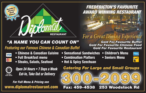 Diplomat Restaurant (506-454-2400) - Annonce illustrée======= - FREDERICTON S FAVOURITE AWARD WINNING RESTAURANT For a Great Dining Experience Gold For Favourite Buffet A NAME YOU CAN COUNT ON Gold For Favourite Chinese Food Gold For Favourite Restaurant Featuring our Famous Chinese & Canadian Buffet Chinese & Canadian Cuisine  Sensational Sandwiches  Children s Menu Full Breakfast menu Combination Platters Seniors Menu Steaks, Salads, Seafood Hot & Spicy Szechuan Catering For Large and Small GroupsCatering For Large and Small Groups Open 24 Hours   7 Days a Week k See Menu Eat-In, Take Out or Delivery Guide Section For Full Menu & Pricing see 300-2099 www.diplomatrestaurant.comm Fax: 459-4538   253 Woodstock Rd