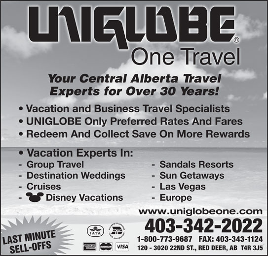 UNIGLOBE One Travel (403-342-2022) - Display Ad - -         Disney Vacations - Europe www.uniglobeone.com 403-342-2022 1-800-773-9687   FAX: 403-343-1124 LAST MINUTE 120 - 3020 22ND ST., RED DEER, AB  T4R 3J5 SELL-OFFS One Travel Your Central Alberta Travel Experts for Over 30 Years! Vacation and Business Travel Specialists UNIGLOBE Only Preferred Rates And Fares Redeem And Collect Save On More Rewards Vacation Experts In: - Group Travel - Sandals Resorts - Destination Weddings - Sun Getaways - Cruises - Las Vegas