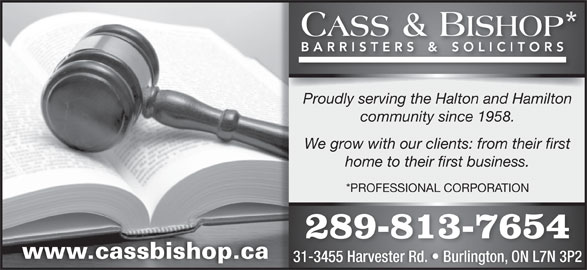 Cass & Bishop (905-632-7744) - Display Ad - Proudly serving the Halton and Hamilton community since 1958. We grow with our clients: from their first home to their first business. *PROFESSIONAL CORPORATION 289-813-7654 www.cassbishop.ca 31-3455 Harvester Rd.   Burlington, ON L7N 3P2 Proudly serving the Halton and Hamilton community since 1958. We grow with our clients: from their first home to their first business. *PROFESSIONAL CORPORATION 289-813-7654 www.cassbishop.ca 31-3455 Harvester Rd.   Burlington, ON L7N 3P2