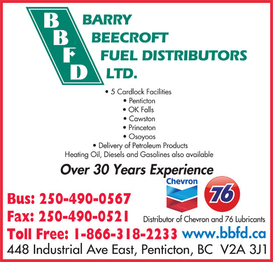 Barry Beecroft Fuel Distributors Ltd (250-490-0567) - Display Ad - BARRY BEECROFT FUEL DISTRIBUTORS LTD. 5 Cardlock Facilities Penticton OK Falls Cawston Princeton Osoyoos Delivery of Petroleum Products Heating Oil, Diesels and Gasolines also available Over 30 Years Experiencep Bus: 250-490-0567 Fax: 250-490-0521 Distributor of Chevron and 76 Lubricants www.bbfd.ca Toll Free: 1-866-318-2233 448 Industrial Ave East, Penticton, BC  V2A 3J1 BARRY BEECROFT FUEL DISTRIBUTORS LTD. 5 Cardlock Facilities Penticton OK Falls Cawston Princeton Osoyoos Delivery of Petroleum Products Heating Oil, Diesels and Gasolines also available Over 30 Years Experiencep Bus: 250-490-0567 Fax: 250-490-0521 Distributor of Chevron and 76 Lubricants www.bbfd.ca Toll Free: 1-866-318-2233 448 Industrial Ave East, Penticton, BC  V2A 3J1
