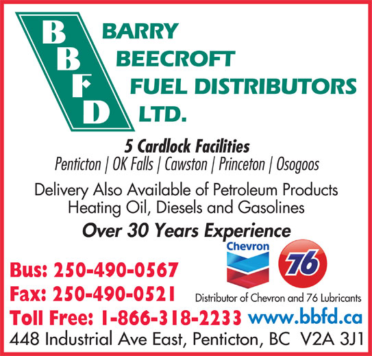 Barry Beecroft Fuel Distributors Ltd (250-490-0567) - Display Ad - BARRY FUEL DISTRIBUTORS LTD. 5 Cardlock Facilities Penticton OK Falls Cawston Princeton Osogoos Delivery Also Available of Petroleum Products Heating Oil, Diesels and Gasolines Over 30 Years Experiencep Bus: 250-490-0567 Fax: 250-490-0521 Distributor of Chevron and 76 Lubricants www.bbfd.ca Toll Free: 1-866-318-2233 448 Industrial Ave East, Penticton, BC  V2A 3J1 BEECROFT