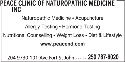 Peace Clinic of Naturopathic Medicine Inc (250-787-6020) - Display Ad - PEACE CLINIC OF NATUROPATHIC MEDICINE INC Naturopathic Medicine   Acupuncture Allergy Testing   Hormone Testing Nutritional Counselling   Weight Loss   Diet & Lifestyle www.peacend.com 250 787-6020 204-9730 101 Ave Fort St John -----