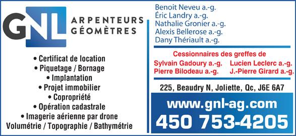 GNL Arpenteurs Géomètres Inc. (450-753-4205) - Annonce illustrée======= - Benoit Neveu a.-g. Éric Landry a.-g. Nathalie Gronier a.-g. Alexis Bellerose a.-g. Dany Thériault a.-g. Cessionnaires des greffes de Certificat de Iocation Sylvain Gadoury a.-g.    Lucien Leclerc a.-g. Piquetage / Bornage Pierre Bilodeau a.-g.      J.-Pierre Girard a.-g. Implantation Projet immobilier 225, Beaudry N, Joliette, Qc, J6E 6A7 Copropriété www.gnl-ag.com Opération cadastrale Imagerie aérienne par drone 450 753-4205 Volumétrie / Topographie / Bathymétrie