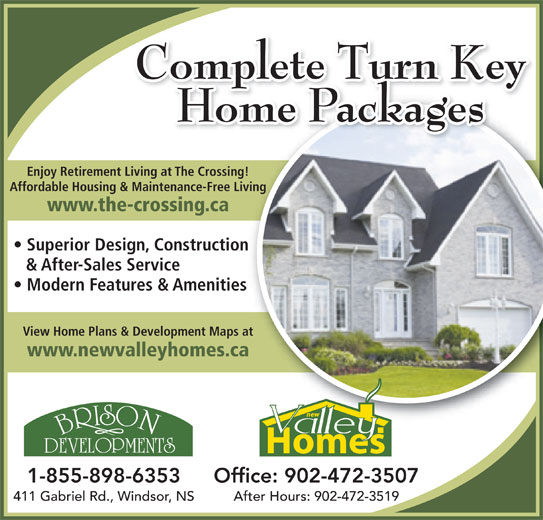 New Valley Homes (902-798-8224) - Display Ad - www.newvalleyhomes.ca 1-855-898-6353 Office: 902-472-3507 411 Gabriel Rd., Windsor, NS After Hours: 902-472-3519 Complete Turn Key Home Packages Enjoy Retirement Living at The Crossing!Living atThe Cossing! Affordable Housing & Maintenance-Free Living Maintenance-Fee Living www.the-crossing.caossing.ca Superior Design, Constructionign Construction & After-Sales Serviceervice Modern Features & Amenitieses &Amenities View Home Plans & Development Maps at