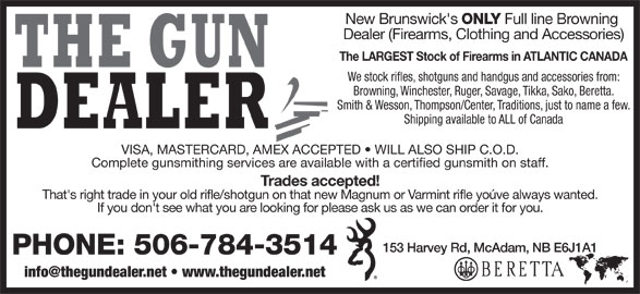The Gun Dealer (506-784-3514) - Display Ad - New Brunswick's ONLY Dealer (Firearms, Clothing and Accessories) The LARGEST Stock of Firearms in ATLANTIC CANADA We stock rifles, shotguns and handgus and accessories from: Browning, Winchester, Ruger, Savage, Tikka, Sako, Beretta. Smith & Wesson, Thompson/Center, Traditions, just to name a few. Shipping available to ALL of Canada VISA, MASTERCARD, AMEX ACCEPTED   WILL ALSO SHIP C.O.D. Complete gunsmithing services are available with a certified gunsmith on staff. Trades accepted! That's right trade in your old rifle/shotgun on that new Magnum or Varmint rifle yoúve always wanted. Full line Browning 153 Harvey Rd, McAdam, NB E6J1A1 PHONE: 506-784-3514 If you don't see what you are looking for please ask us as we can order it for you. New Brunswick's ONLY Full line Browning Dealer (Firearms, Clothing and Accessories) The LARGEST Stock of Firearms in ATLANTIC CANADA We stock rifles, shotguns and handgus and accessories from: Browning, Winchester, Ruger, Savage, Tikka, Sako, Beretta. Smith & Wesson, Thompson/Center, Traditions, just to name a few. Shipping available to ALL of Canada VISA, MASTERCARD, AMEX ACCEPTED   WILL ALSO SHIP C.O.D. Complete gunsmithing services are available with a certified gunsmith on staff. Trades accepted! That's right trade in your old rifle/shotgun on that new Magnum or Varmint rifle yoúve always wanted. If you don't see what you are looking for please ask us as we can order it for you. 153 Harvey Rd, McAdam, NB E6J1A1 PHONE: 506-784-3514