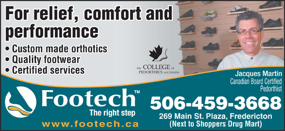 Footech Inc (506-459-3668) - Annonce illustrée======= - For relief, comfort and performance Custom made orthotics Quality footwear COLLEGE FOEHT CANADAPEDORTHICS OF Certified services Canadian Board Certified Pedorthist 506-459-3668 269 Main St. Plaza, Fredericton (Next to Shoppers Drug Mart) www.footech.ca