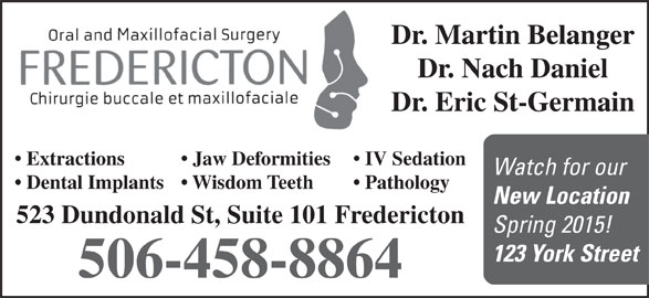 Fredericton Oral Surgery (506-458-8864) - Annonce illustrée======= - Dr. Martin Belanger Dr. Nach Daniel Dr. Eric St-Germain Extractions Jaw Deformities IV Sedation Watch for our Dental Implants  Wisdom Teeth Pathology New Location 523 Dundonald St, Suite 101 Fredericton Spring 2015! 123 York Street 506-458-8864