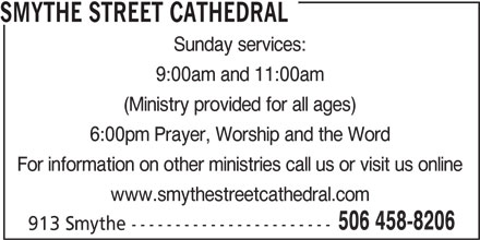 Smythe Street Cathedral (506-458-8206) - Display Ad - SMYTHE STREET CATHEDRAL Sunday services: 9:00am and 11:00am (Ministry provided for all ages) 6:00pm Prayer, Worship and the Word For information on other ministries call us or visit us online www.smythestreetcathedral.com 506 458-8206 913 Smythe-----------------------