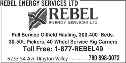 Rebel Energy Services Ltd (780-898-0072) - Display Ad - REBEL ENERGY SERVICES LTD Full Service Oilfield Hauling, 300-400  Beds. Service Oilfield Hauling, 300-400 30-50t. Pickers, 40 Wheel Service Rig Carriers Toll Free: 1-877-REBEL49 6233 54 Ave Drayton Valley-------- 780 898-0072