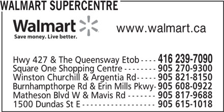 Walmart (416-239-7090) - Display Ad - WALMART SUPERCENTRE www.walmart.ca 416 239-7090 Hwy 427 & The Queensway Etob---- Square One Shopping Centre-------- 905 270-9300 Winston Churchill & Argentia Rd----- 905 821-8150 Burnhampthorpe Rd & Erin Mills Pkwy- 905 608-0922 Matheson Blvd W & Mavis Rd------- 905 817-9688 1500 Dundas St E------------------ 905 615-1018