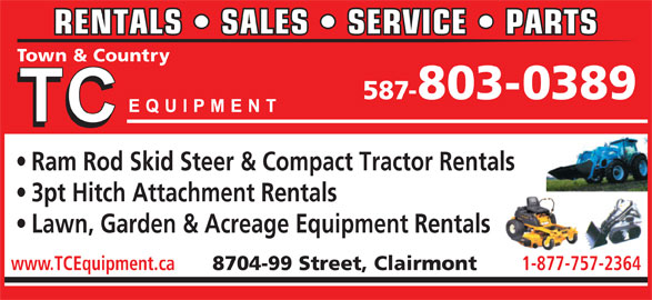 T C Equipment (780-567-3306) - Display Ad - Town & Country RENTALS   SALES   SERVICE   PARTS 587-803-0389 Ram Rod Skid Steer & Compact Tractor Rentals 3pt Hitch Attachment Rentals Lawn, Garden & Acreage Equipment Rentals www.TCEquipment.ca 8704-99 Street, Clairmont 1-877-757-2364