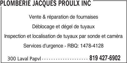Plomberie Jacques Proulx Inc (819-427-6902) - Annonce illustrée======= - Déblocage et dégel de tuyaux Inspection et localisation de tuyaux par sonde et caméra Services d'urgence - RBQ: 1478-4128 819 427-6902 300 Laval Papvl-------------------- PLOMBERIE JACQUES PROULX INC Vente & réparation de fournaises