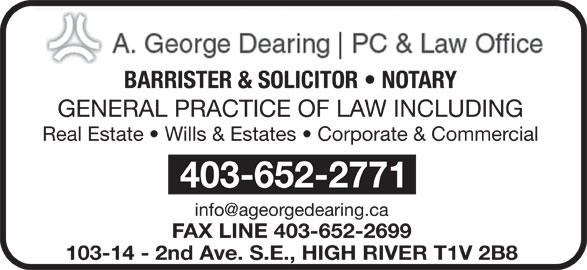 Dearing A George Professional Corp (403-652-2771) - Display Ad - BARRISTER & SOLICITOR   NOTARY GENERAL PRACTICE OF LAW INCLUDING BARRISTER & SOLICITOR   NOTARY GENERAL PRACTICE OF LAW INCLUDING 403-652-2771 FAX LINE 403-652-2699 103-14 - 2nd Ave. S.E., HIGH RIVER T1V 2B8 Real Estate   Wills & Estates   Corporate & Commercial Real Estate   Wills & Estates   Corporate & Commercial 403-652-2771 FAX LINE 403-652-2699 103-14 - 2nd Ave. S.E., HIGH RIVER T1V 2B8
