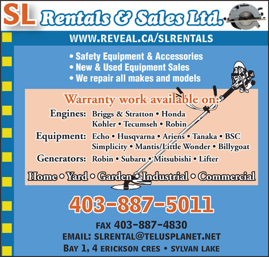 SL Rentals & Sales 2007 (403-887-5011) - Display Ad - Home   Yard   Garden   Industrial   Commercial 403-887-5011 fax 403-887-4830 Bay 1, 4 erickson cres   sylvan lake SL Rentals & Sales Ltd. www.reveal.ca/slrentals Safety Equipment & Accessories New & Used Equipment Sales We repair all makes and models Warranty work available on: Engines: Briggs & Stratton   Honda Kohler   Tecumseh   Robin Equipment: Echo   Husqvarna   Ariens   Tanaka   BSC Simplicity   Mantis/Little Wonder   Billygoat Generators: Robin   Subaru   Mitsubishi   Lifter