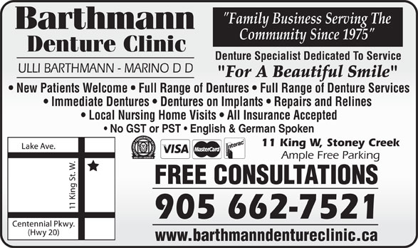 """Barthmann Denture Clinic (905-662-7521) - Display Ad - """"Family Business Serving The Community Since 1975"""" Denture Clinic Denture Specialist Dedicated To Service ULLI BARTHMANN - MARINO D D """"For A Beautiful Smile"""" New Patients Welcome   Full Range of Dentures   Full Range of Denture Services Immediate Dentures   Dentures on Implants   Repairs and Relines Local Nursing Home Visits   All Insurance Accepted No GST or PST   English & German Spoken 11 King W, Stoney Creek Ample Free Parking FREE CONSULTATIONS 905 662-7521 www.barthmanndentureclinic.ca"""