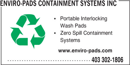Enviro-Pads Containment Systems Inc (403-302-1806) - Display Ad - www.enviro-pads.com ----------------------------------- 403 302-1806 ENVIRO-PADS CONTAINMENT SYSTEMS INC Portable Interlocking Wash Pads Zero Spill Containment Systems