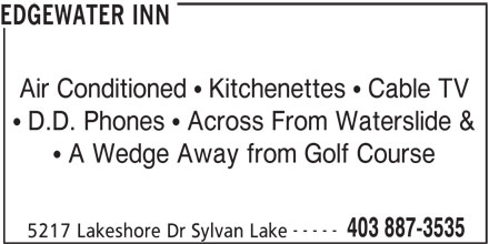 Edgewater Inn (403-887-3535) - Display Ad - EDGEWATER INN Air Conditioned   Kitchenettes   Cable TV D.D. Phones   Across From Waterslide & A Wedge Away from Golf Course ----- EDGEWATER INN Air Conditioned   Kitchenettes   Cable TV D.D. Phones   Across From Waterslide & A Wedge Away from Golf Course ----- 403 887-3535 5217 Lakeshore Dr Sylvan Lake 403 887-3535 5217 Lakeshore Dr Sylvan Lake