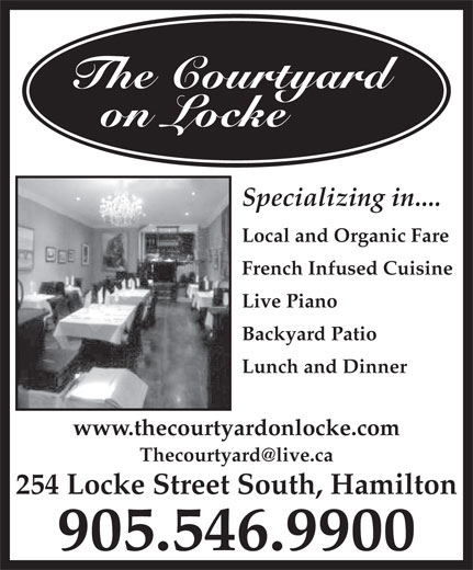 The Courtyard on Locke (905-546-9900) - Annonce illustrée======= - The Courtyard on Locke Specializing in.... Local and Organic Fare French Infused Cuisine Live Piano Backyard Patio Lunch and Dinner www.thecourtyardonlocke.com 254 Locke Street South, Hamilton 905.546.9900