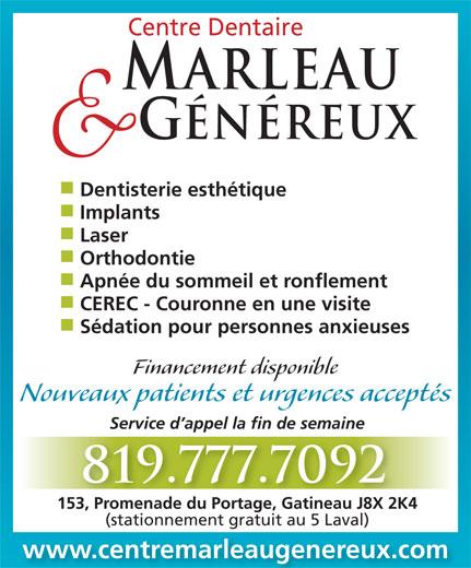 Centre Dentaire Marleau & Généreux (819-777-7092) - Annonce illustrée======= - Financement disponible Nouveaux patients et urgences acceptés Service d appel la fin de semaine 819.777.7092 153, Promenade du Portage, Gatineau J8X 2K4153, Promenade du Portage, Gatineau J8X 2K4 (stationnement gratuit au 5 Laval) www.centremarleaugenereux.com Centre Dentaire ARLEAU GÉNÉREUX Dentisterie esthétique Implants Laser Orthodontie Apnée du sommeil et ronflement CEREC - Couronne en une visite Sédation pour personnes anxieuses