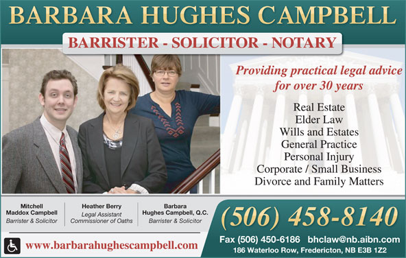 Hughes Campbell Law Office (506-458-8140) - Display Ad - Providing practical legal advice for over 30 years Real Estate Elder Law Wills and Estates General Practice Personal Injury Corporate / Small Business Divorce and Family Matters BarbaraHeather BerryMitchell Hughes Campbell, Q.C.Maddox Campbell Legal Assistant Barrister & SolicitorCommissioner of OathsBarrister & Solicitor www.barbarahughescampbell.com 186 Waterloo Row, Fredericton, NB E3B 1Z2 BARRISTER - SOLICITOR - NOTARY Providing practical legal advice for over 30 years Real Estate Elder Law Wills and Estates General Practice Personal Injury Corporate / Small Business Divorce and Family Matters BarbaraHeather BerryMitchell Hughes Campbell, Q.C.Maddox Campbell Legal Assistant Barrister & SolicitorCommissioner of OathsBarrister & Solicitor www.barbarahughescampbell.com 186 Waterloo Row, Fredericton, NB E3B 1Z2 BARRISTER - SOLICITOR - NOTARY