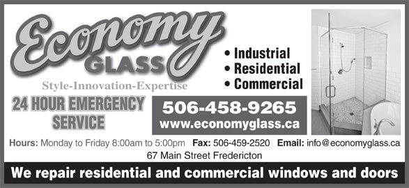Economy Glass (506-458-9265) - Display Ad - Commercial Residential 24 HOUR EMERGENCY 506-458-9265 www.economyglass.ca SERVICE Hours: Monday to Friday 8:00am to 5:00pm Fax: 506-459-2520 Email: 67 Main Street Fredericton We repair residential and commercial windows and doors Industrial Style-Innovation-Expertise