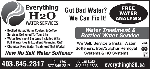 Everything H20 Ltd (403-845-2817) - Annonce illustrée======= - Got Bad Water? WATER ANALYSIS We Can Fix It! Bottled Water, Water Coolers & Coffee FREE Water Treatment & Services Delivered To Your Site Bottled Water Service Water Treatment Systems Installed With Full Warranties & Excellent Financing OAC We Sell, Service & Install Water Chemical Free Water Treatment That Works! Softeners, Iron/Sulphur Removal Systems & RO Systems New No Salt Water Softener Toll Free: Sylvan Lake: 403.845.2817 everythingh20.ca 877.845.2817 403.887.3838