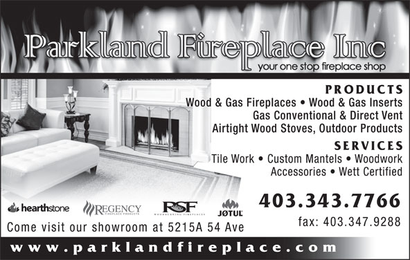 Parkland Fireplace Inc (403-343-7766) - Display Ad - Gas Conventional & Direct Vent Airtight Wood Stoves, Outdoor Products SERVICES Tile Work   Custom Mantels   Woodwork Accessories   Wett Certified 403.343.7766 WOODBURNING FIREPLACES fax: 403.347.9288 Come visit our showroom at 5215A 54 Ave www.parklandfireplace.com PRODUCTS Wood & Gas Fireplaces   Wood & Gas Inserts