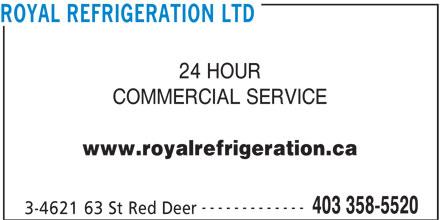 Royal Refrigeration Ltd (403-358-5520) - Display Ad - COMMERCIAL SERVICE COMMERCIAL SERVICE ROYAL REFRIGERATION LTD 24 HOUR 24 HOUR ROYAL REFRIGERATION LTD www.royalrefrigeration.ca ------------- 403 358-5520 3-4621 63 St Red Deer www.royalrefrigeration.ca ------------- 403 358-5520 3-4621 63 St Red Deer