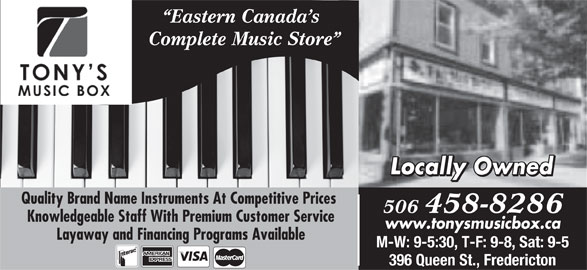 Tony's Music Box Ltd (506-458-8286) - Display Ad - www.tonysmusicbox.ca Eastern Canada s Complete Music Store Locally Owned Quality Brand Name Instruments At Competitive Prices 506 458-8286 Knowledgeable Staff With Premium Customer Service Layaway and Financing Programs Available M-W: 9-5:30, T-F: 9-8, Sat: 9-5 396 Queen St., Fredericton