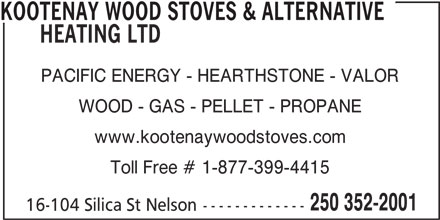 Kootenay Wood Stoves & Alternative Heating Ltd (250-352-2001) - Display Ad - KOOTENAY WOOD STOVES & ALTERNATIVE HEATING LTD PACIFIC ENERGY - HEARTHSTONE - VALOR WOOD - GAS - PELLET - PROPANE www.kootenaywoodstoves.com Toll Free # 1-877-399-4415 250 352-2001 16-104 Silica St Nelson-------------