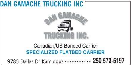 Dan Gamache Trucking Inc (250-573-5197) - Display Ad - DAN GAMACHE TRUCKING INC Canadian/US Bonded Carrier ----------- 250 573-5197 9785 Dallas Dr Kamloops SPECIALIZED FLATBED CARRIER