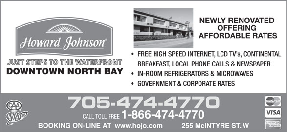 Howard Johnson (1-866-474-4770) - Display Ad - OFFERING AFFORDABLE RATES FREE HIGH SPEED INTERNET, LCD TV s, CONTINENTAL JUST STEPS TO THE WATERFRONT BREAKFAST, LOCAL PHONE CALLS & NEWSPAPER DOWNTOWN NORTH BAY IN-ROOM REFRIGERATORS & MICROWAVES GOVERNMENT & CORPORATE RATES 705-474-4770 CALL TOLL FREE 1-866-474-4770 BOOKING ON-LINE AT  www.hojo.com          255 McINTYRE ST. W NEWLY RENOVATED