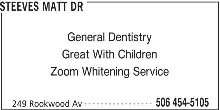 Steeves Matt Dr (506-454-5105) - Display Ad - General Dentistry Great With Children Zoom Whitening Service ----------------- 506 454-5105 249 Rookwood Av STEEVES MATT DR STEEVES MATT DR General Dentistry Great With Children Zoom Whitening Service ----------------- 506 454-5105 249 Rookwood Av
