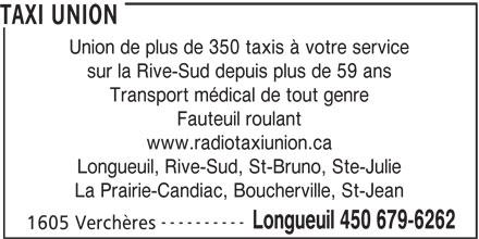 Radio Taxi Union Ltée (450-679-6262) - Annonce illustrée======= - sur la Rive-Sud depuis plus de 59 ans Transport médical de tout genre Fauteuil roulant www.radiotaxiunion.ca Longueuil, Rive-Sud, St-Bruno, Ste-Julie La Prairie-Candiac, Boucherville, St-Jean ---------- Longueuil 450 679-6262 1605 Verchères TAXI UNION Union de plus de 350 taxis à votre service