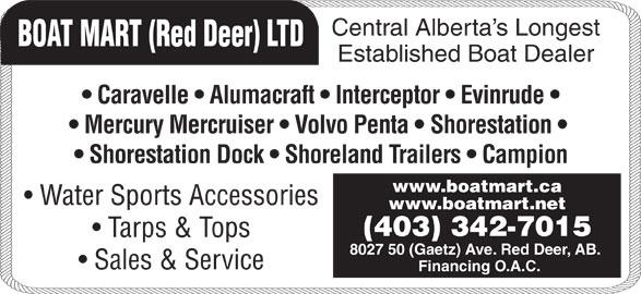 Boat Mart (Red Deer) Ltd (403-342-7015) - Display Ad - Central Alberta s Longest BOAT MART (Red Deer) LTD Caravelle   Alumacraft   Interceptor   Evinrude Mercury Mercruiser   Volvo Penta   Shorestation Shorestation Dock   Shoreland Trailers   Campion www.boatmart.ca Water Sports Accessories www.boatmart.net (403) 342-7015 Tarps & Tops 8027 50 (Gaetz) Ave. Red Deer, AB. Sales & Service Financing O.A.C. Established Boat Dealer Central Alberta s Longest BOAT MART (Red Deer) LTD Caravelle   Alumacraft   Interceptor   Evinrude Mercury Mercruiser   Volvo Penta   Shorestation Shorestation Dock   Shoreland Trailers   Campion www.boatmart.ca Water Sports Accessories www.boatmart.net (403) 342-7015 Tarps & Tops 8027 50 (Gaetz) Ave. Red Deer, AB. Sales & Service Financing O.A.C. Established Boat Dealer