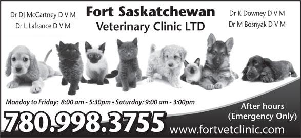Fort Saskatchewan Veterinary Clinic Ltd (780-998-3755) - Annonce illustrée======= - Dr K Downey D V M Fort Saskatchewan Dr DJ McCartney D V M Dr M Bosnyak D V M Dr L Lafrance D V M Veterinary Clinic LTD Monday to Friday:  8:00 am - 5:30pm   Saturday: 9:00 am - 3:00pm After hours (Emergency Only) 780.998.3755 www.fortvetclinic.com