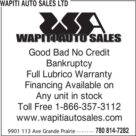 Wapiti Auto Sales Ltd (780-814-7282) - Display Ad - WAPITI AUTO SALES LTD Bankruptcy Full Lubrico Warranty Financing Available on Any unit in stock Toll Free 1-866-357-3112 www.wapitiautosales.com 780 814-7282 9901 113 Ave Grande Prairie ------- Good Bad No Credit