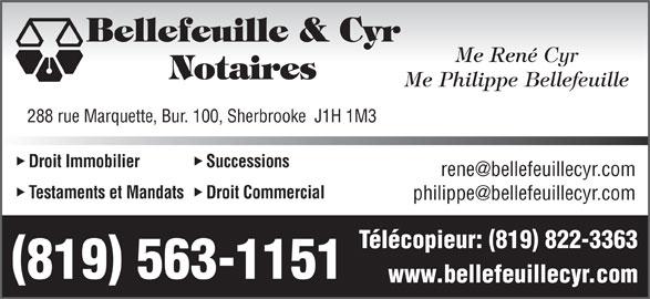 Bellefeuille & Cyr Me (819-563-1151) - Annonce illustrée======= - Bellefeuille & Cyr Me René Cyr Notaires Me Philippe Bellefeuille 288 rue Marquette, Bur. 100, Sherbrooke  J1H 1M3 Droit Immobilier Successions Testaments et Mandats Droit Commercial Télécopieur: 819 822-3363 819 563-1151 www.bellefeuillecyr.com Bellefeuille & Cyr Me René Cyr Notaires Me Philippe Bellefeuille 288 rue Marquette, Bur. 100, Sherbrooke  J1H 1M3 Droit Immobilier Successions Testaments et Mandats Droit Commercial Télécopieur: 819 822-3363 819 563-1151 www.bellefeuillecyr.com