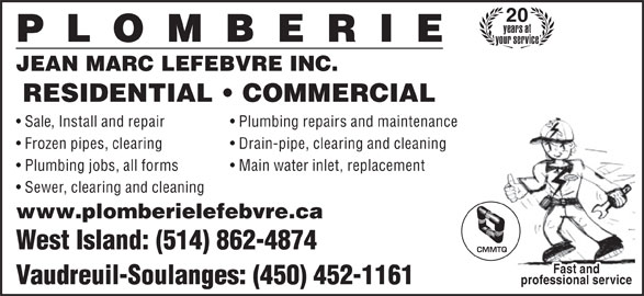 Plomberie Jean-Marc Lefebvre Inc (450-452-1161) - Display Ad - 20 years at your service JEAN MARC LEFEBVRE INC. RESIDENTIAL   COMMERCIAL Sale, Install and repair Frozen pipes, clearing Drain-pipe, clearing and cleaning Plumbing jobs, all forms Main water inlet, replacement Sewer, clearing and cleaning www.plomberielefebvre.ca West Island: (514) 862-4874 CMMTQ Fast and Vaudreuil-Soulanges: (450) 452-1161 professional service Plumbing repairs and maintenance