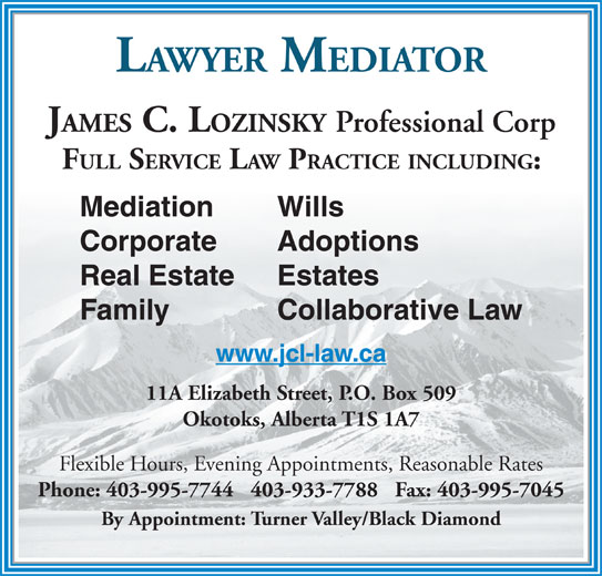 Lozinsky James C Law Office (403-995-7744) - Display Ad - JAMES C. LOZINSKY Professional Corp FULL SERVICE LAW PRACTICE INCLUDING: Mediation Wills Corporate Adoptions Real Estate Estates Family Collaborative Law www.jcl-law.ca LAWYER MEDIATOR 11A Elizabeth Street, P.O. Box 509 Okotoks, Alberta T1S 1A7 Flexible Hours, Evening Appointments, Reasonable Rates Phone: 403-995-7744   403-933-7788   Fax: 403-995-7045 By Appointment: Turner Valley/Black Diamond