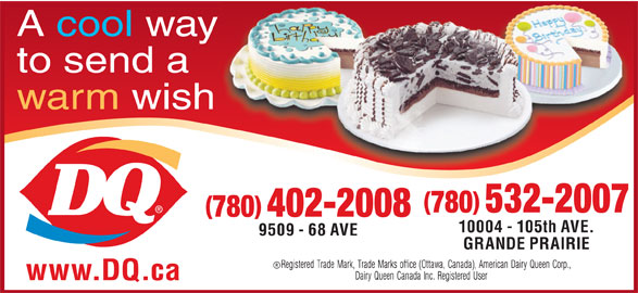 Dairy Queen Brazier (780-532-2007) - Display Ad - to send a warm wish 780 532-2007 780 402-2008 10004 - 105th AVE. 9509 - 68 AVE GRANDE PRAIRIE www.DQ.ca A cool way to send a warm wish 780 532-2007 780 402-2008 10004 - 105th AVE. 9509 - 68 AVE GRANDE PRAIRIE www.DQ.ca A cool way