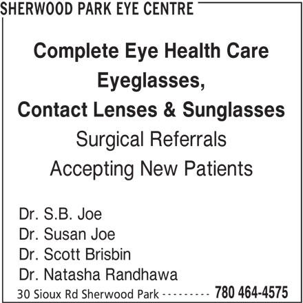 Sherwood Park Eye Center (780-464-4575) - Display Ad - SHERWOOD PARK EYE CENTRE Complete Eye Health Care Eyeglasses, Contact Lenses & Sunglasses Surgical Referrals Accepting New Patients Dr. S.B. Joe Dr. Susan Joe Dr. Scott Brisbin Dr. Natasha Randhawa --------- 780 464-4575 30 Sioux Rd Sherwood Park