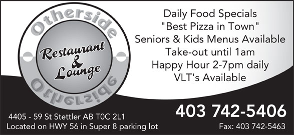 "Other Side Family Restaurant & Lounge (403-742-5406) - Annonce illustrée======= - Daily Food Specials ""Best Pizza in Town"" Seniors & Kids Menus Available Take-out until 1am Happy Hour 2-7pm daily VLT's Available 403 742-5406 4405 - 59 St Stettler AB T0C 2L1 Located on HWY 56 in Super 8 parking lot Fax: 403 742-5463"